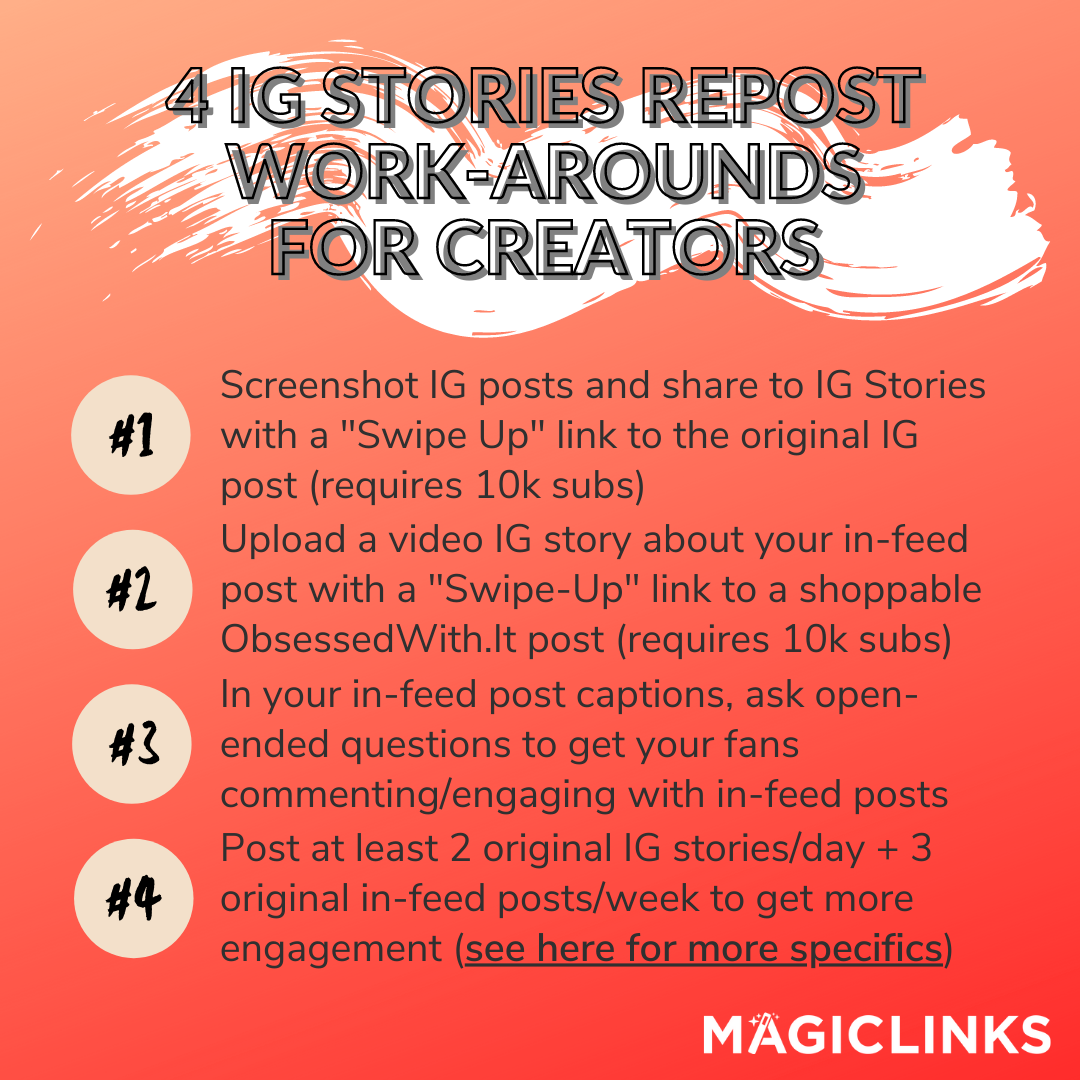 4 ig stories repost work-arounds for creators 1. Screenshot IG posts and share to Stories with a swipe up link to the original post (requires 10k subs) 2. Upload a video IG story about your in-feed post with a swipe up link to a shoppable ObsessedWith.It post (requires 10k subs) 3. In your in-feed post captions, ask open-ended questions to get your fans commenting/engaging with in-feed posts 4. Post at least 2 original IG stories/day + 3 original in-feed posts/week to get more engagement