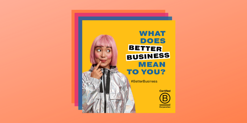 2021's B Corp Month theme is Better Business. Certified B Corps prove that they use the power of business to build a more inclusive and sustainable economy. They meet the highest verified standards of social and environmental performance, transparency, and accountability.