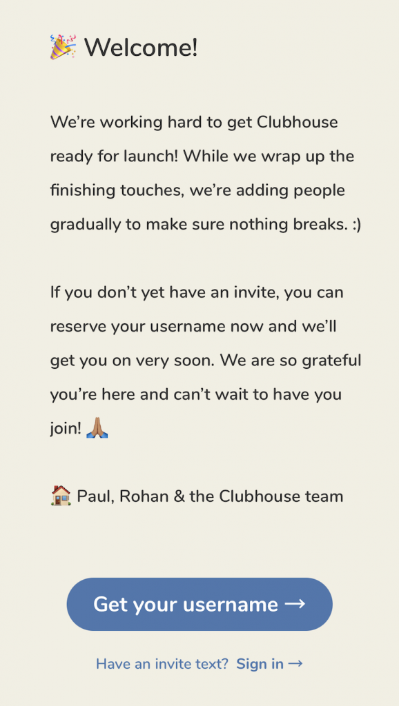 claim your clubhouse username now - if enough of your friends are on clubhouse, they might get a notification that you're trying to get in, and may share one of their two text invite codes with you!