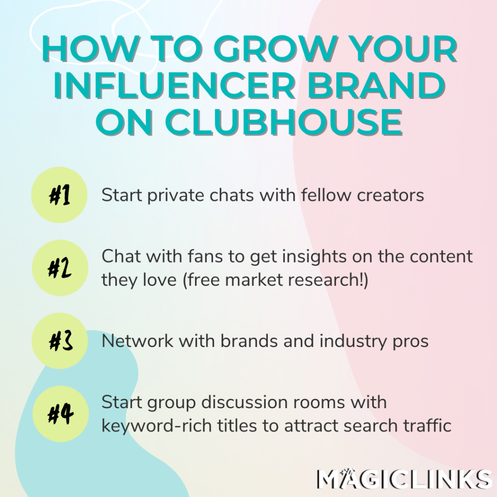 To grow your brand on Clubhouse: Start private chats with brands and creators to explore collabs. Chat with fans to get their insights on what content they love (free market research, cha-ching!). Networking with brands Start group discussion rooms with keyword-rich titles to attract search traffic.