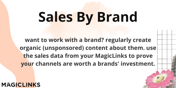 Sales By Brand: want to work with a brand? regularly create organic (unsponsored) content about them. use the sales data from your MagicLinks to prove your channels are worth a brands' investment.
